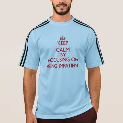 Keep Calm by focusing on Being Impatient Tshirt