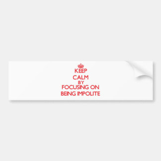 Keep Calm by focusing on Being Impolite Bumper Stickers