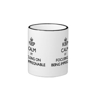 Keep Calm by focusing on Being Impregnable Ringer Mug