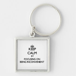 Keep Calm by focusing on Being Inconvenient Key Chains