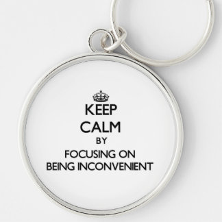 Keep Calm by focusing on Being Inconvenient Keychain