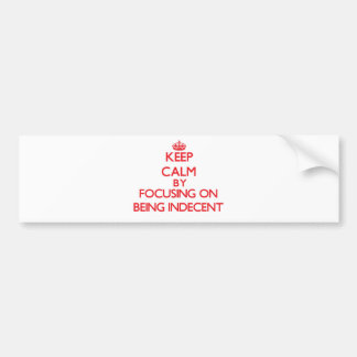 Keep Calm by focusing on Being Indecent Bumper Sticker