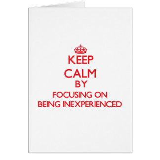 Keep Calm by focusing on Being Inexperienced Greeting Card