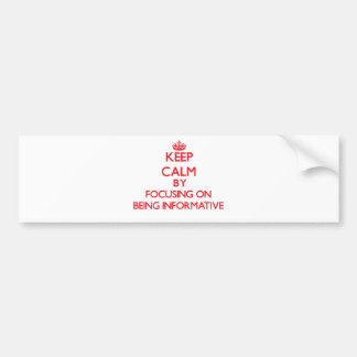 Keep Calm by focusing on Being Informative Bumper Stickers