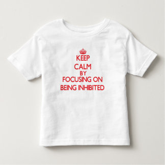 Keep Calm by focusing on Being Inhibited Shirt