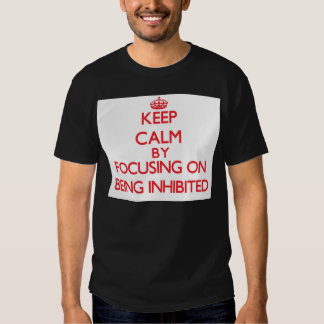 Keep Calm by focusing on Being Inhibited T-shirts