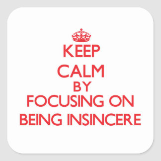 Keep Calm by focusing on Being Insincere Square Sticker