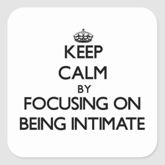 Keep Calm by focusing on Being Intimate Square Stickers