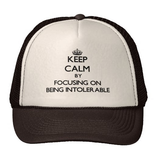 Keep Calm by focusing on Being Intolerable Trucker Hats