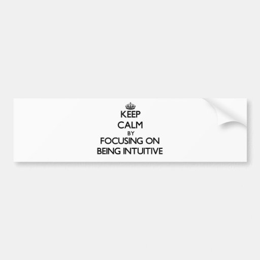 Keep Calm by focusing on Being Intuitive Bumper Stickers