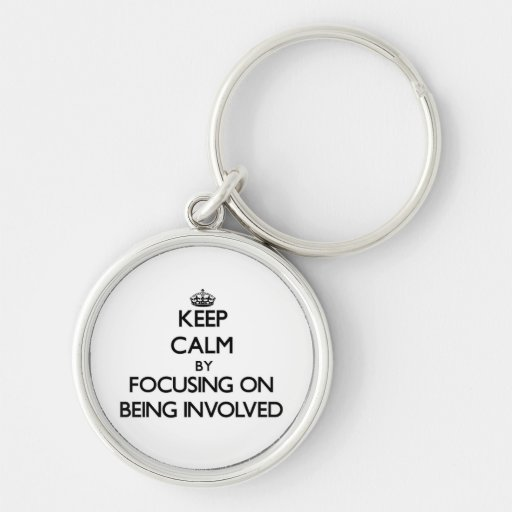 Keep Calm by focusing on Being Involved Key Chain