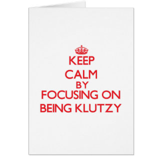 Keep Calm by focusing on Being Klutzy Greeting Card