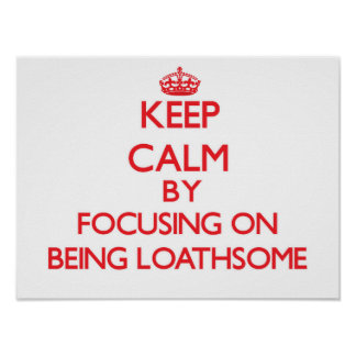 Keep Calm by focusing on Being Loathsome Poster