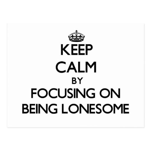 Keep Calm by focusing on Being Lonesome Postcard