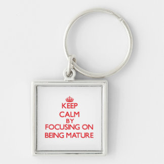 Keep Calm by focusing on Being Mature Key Chain