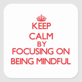 Keep Calm by focusing on Being Mindful Square Sticker