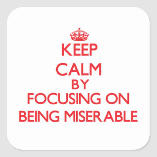 Keep Calm by focusing on Being Miserable Square Sticker