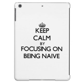 Keep Calm by focusing on Being Naive iPad Air Cases