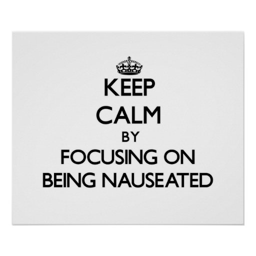 Keep Calm by focusing on Being Nauseated Posters