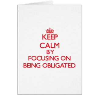 Keep Calm by focusing on Being Obligated Greeting Cards