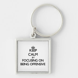 Keep Calm by focusing on Being Offensive Keychains