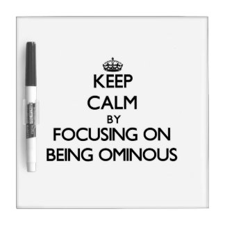 Keep Calm by focusing on Being Ominous Dry Erase Board