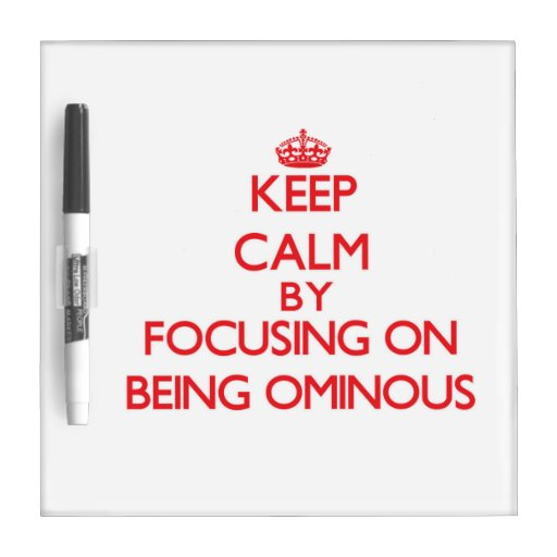 Keep Calm by focusing on Being Ominous Dry Erase White Board