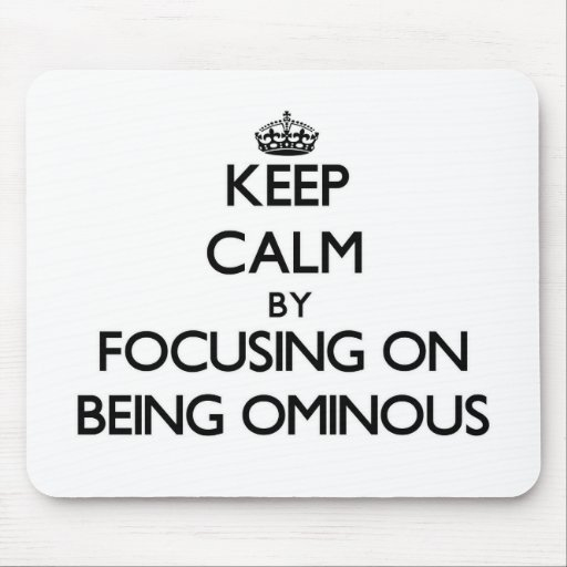 Keep Calm by focusing on Being Ominous Mouse Pad