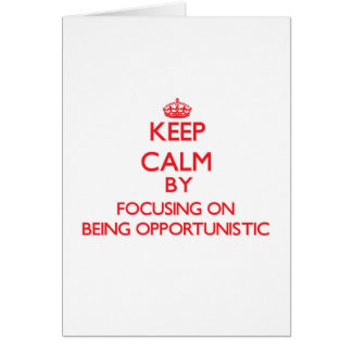 Keep Calm by focusing on Being Opportunistic Greeting Card