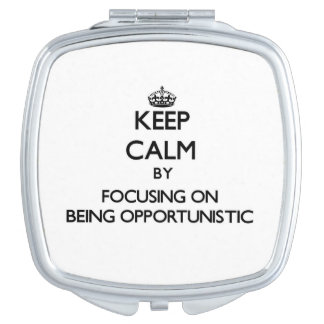 Keep Calm by focusing on Being Opportunistic Vanity Mirror