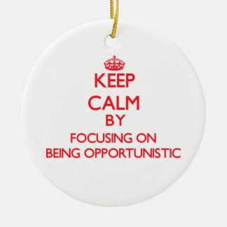 Keep Calm by focusing on Being Opportunistic Christmas Ornament