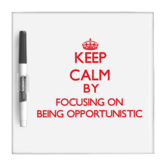 Keep Calm by focusing on Being Opportunistic Dry Erase Boards