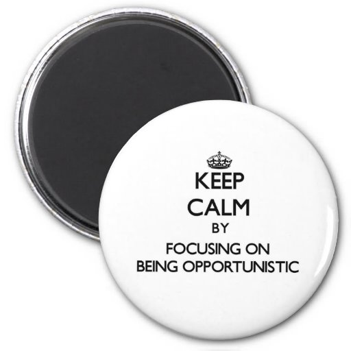 Keep Calm by focusing on Being Opportunistic Fridge Magnet
