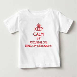 Keep Calm by focusing on Being Opportunistic Shirt