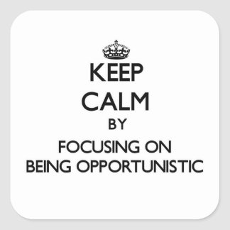 Keep Calm by focusing on Being Opportunistic Square Sticker