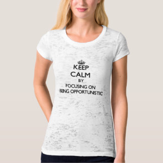 Keep Calm by focusing on Being Opportunistic T-shirts