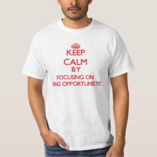 Keep Calm by focusing on Being Opportunistic Tee Shirts