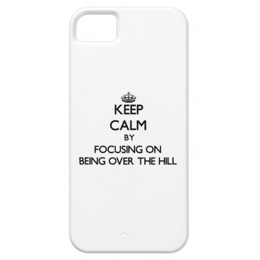 Keep Calm by focusing on Being Over The Hill Cover For iPhone 5/5S