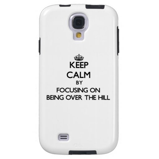 Keep Calm by focusing on Being Over The Hill Galaxy S4 Case