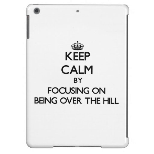 Keep Calm by focusing on Being Over The Hill Case For iPad Air