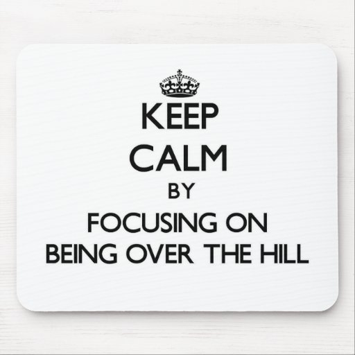 Keep Calm by focusing on Being Over The Hill Mouse Pads