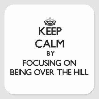 Keep Calm by focusing on Being Over The Hill Square Sticker