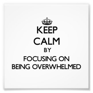 Keep Calm by focusing on Being Overwhelmed Art Photo