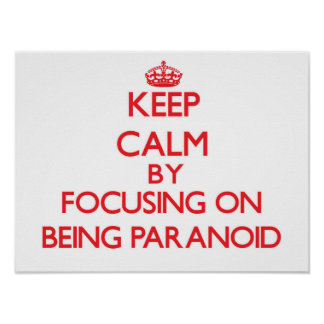 Keep Calm by focusing on Being Paranoid Posters