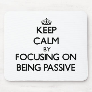 Keep Calm by focusing on Being Passive Mousepad