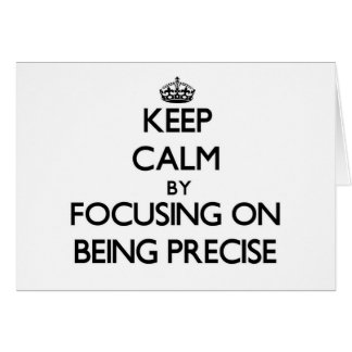 Keep Calm by focusing on Being Precise Cards