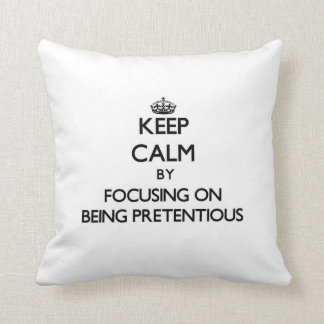 Keep Calm by focusing on Being Pretentious Throw Pillows