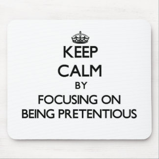 Keep Calm by focusing on Being Pretentious Mouse Pad
