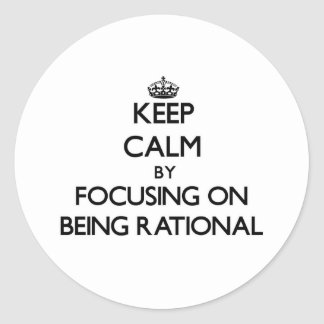 Keep Calm by focusing on Being Rational Round Stickers