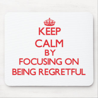 Keep Calm by focusing on Being Regretful Mouse Pad